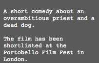 A short comedy about an overambitious priest, who digs his own hole. The film has been shortlisted at the Portobello Film Fest in London.